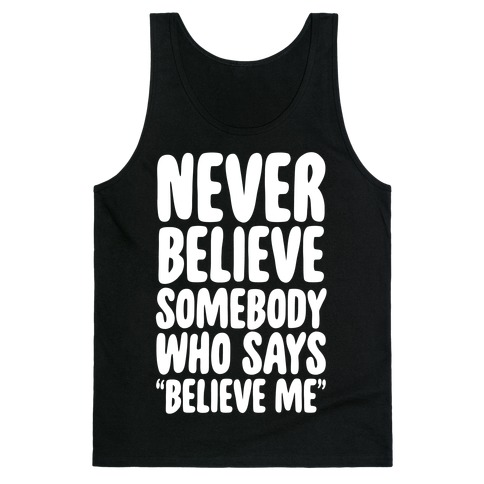 """Never Believe Somebody Who Says """"Believe Me"""" Tank Top"""