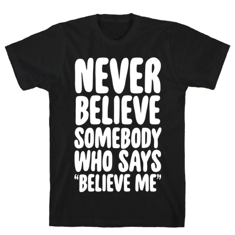 """Never Believe Somebody Who Says """"Believe Me"""" T-Shirt"""