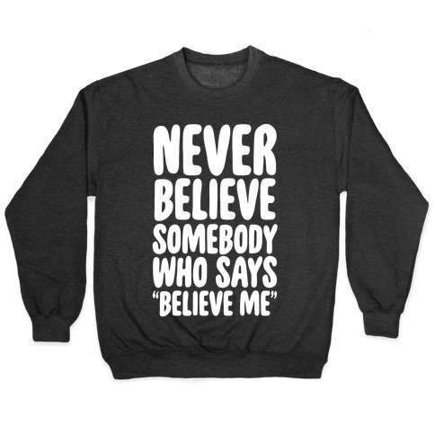 "Never Believe Somebody Who Says ""Believe Me"" Pullover"