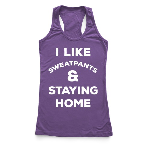 I Like Sweatpants and Staying Home Racerback Tank Top