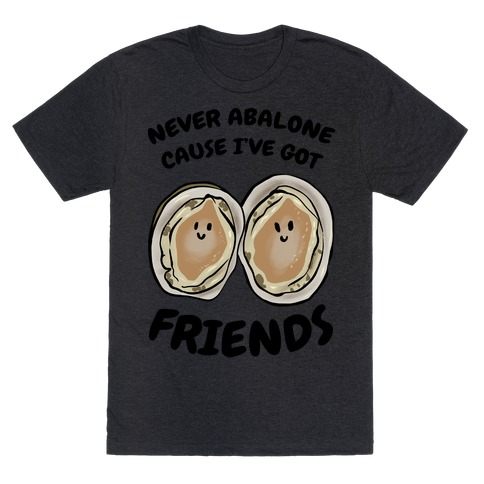 Never Abalone Cause I've Got Friends T-Shirt