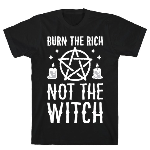 Burn The Rich Not The Witch T-Shirt