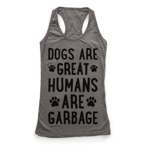 Dogs Are Great Humans Are Garbage Racerback Tank Top