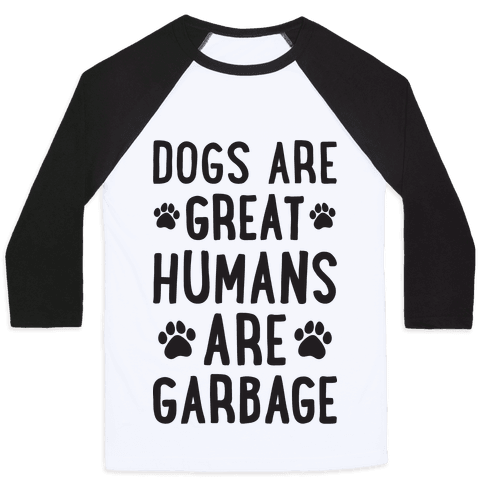 Dogs Are Great Humans Are Garbage