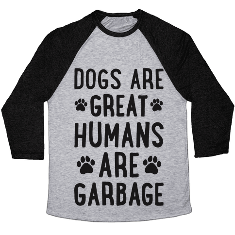 Dogs Are Great Humans Are Garbage Baseball Tee
