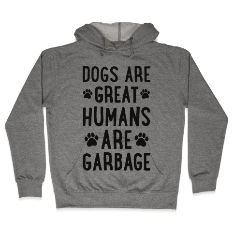 Dogs Are Great Humans Are Garbage Hooded Sweatshirt