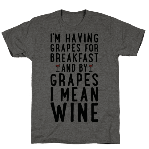 I'm Having Grapes for Breakfast and by Grapes I Mean Wine Mens/Unisex T-Shirt