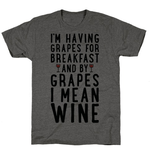 I'm Having Grapes for Breakfast and by Grapes I Mean Wine T-Shirt