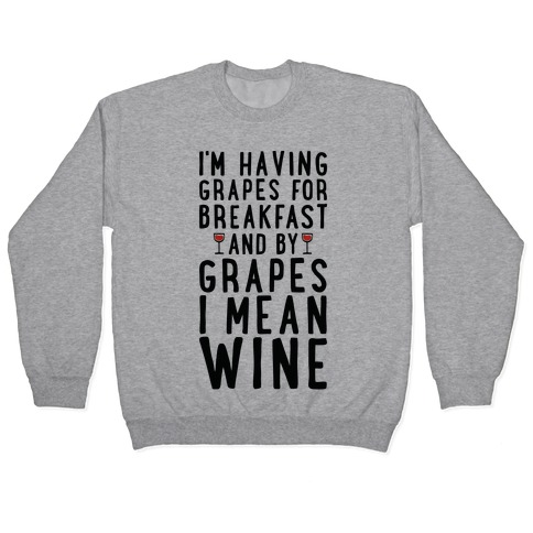 I'm Having Grapes for Breakfast and by Grapes I Mean Wine Pullover