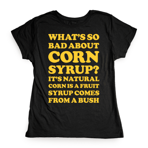 What's So Bad About Corn Syrup? Womens T-Shirt