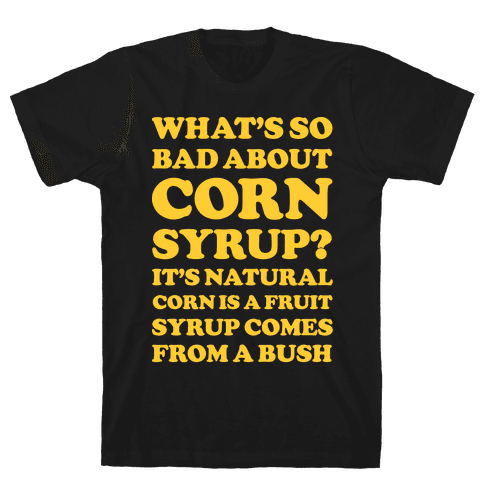 What's So Bad About Corn Syrup? Mens T-Shirt