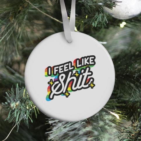 I Feel Like Shit Ornament