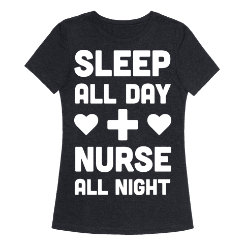 Sleep All Day Nurse All Night Womens T-Shirt