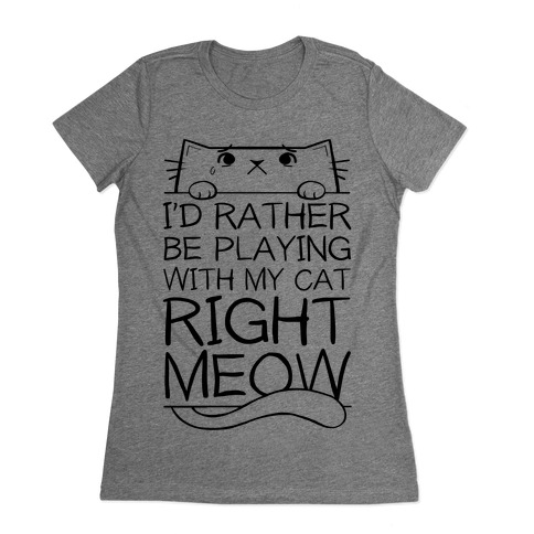 I'd Rather Be Playing With My Cat Right Now Womens T-Shirt