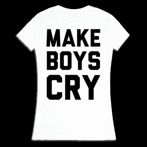 Make Boys Cry Womens T-Shirt