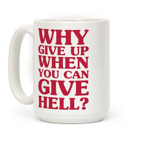 Why Give Up When You Can Give Hell Coffee Mug