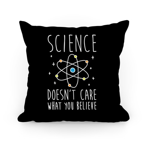 Science Doesn't Care What You Believe Pillow