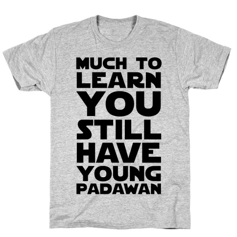 Much To Learn You Still Have Young Padawan T-Shirt