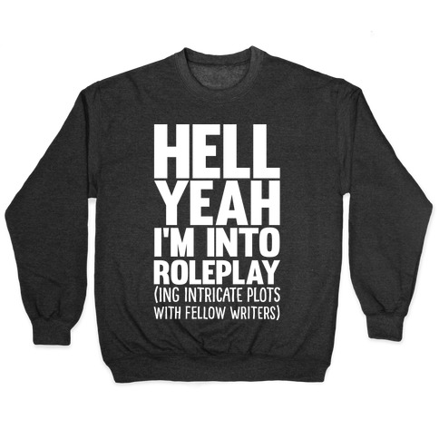 Hell Yeah I'm Into Roleplay(ing Intricate Plots With Fellow Writers) Pullover