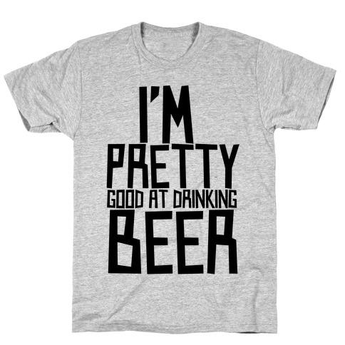 I'm Pretty Good at Drinking Beer T-Shirt