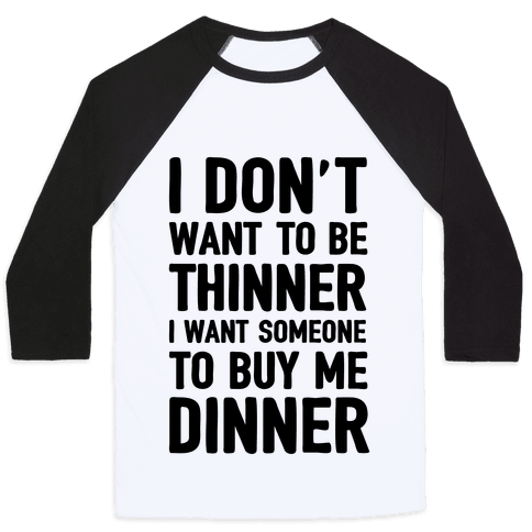 I Don't Want To Be Thinner I Want Someone To Buy Me Dinner Baseball Tee