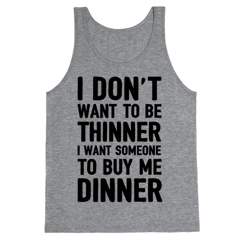 I Don't Want To Be Thinner I Want Someone To Buy Me Dinner Tank Top