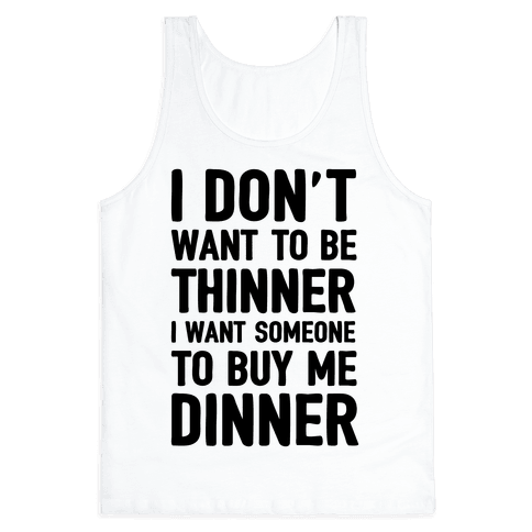 I Don't Want To Be Thinner I Want Someone To Buy Me Dinner
