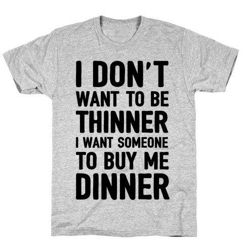 I Don't Want To Be Thinner I Want Someone To Buy Me Dinner T-Shirt