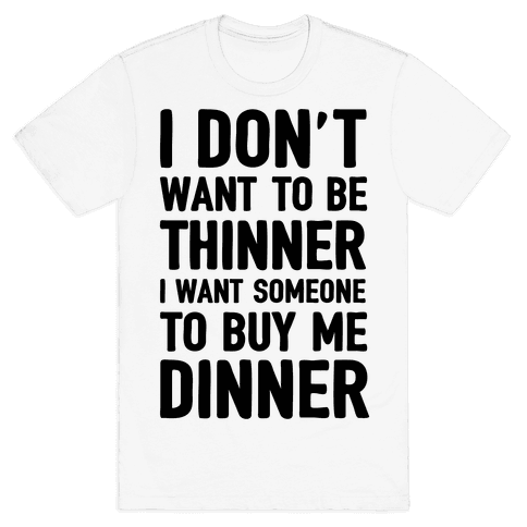 I Don't Want To Be Thinner I Want Someone To Buy Me Dinner Mens T-Shirt