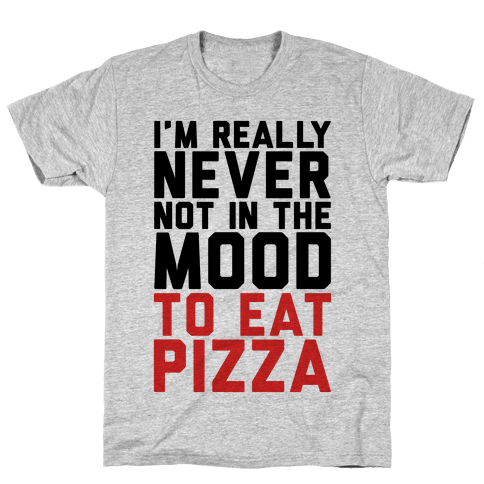 I'm Never Not In The Mood To Eat Pizza Mens T-Shirt