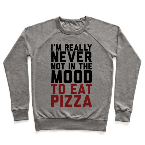 I'm Never Not In The Mood To Eat Pizza Pullover