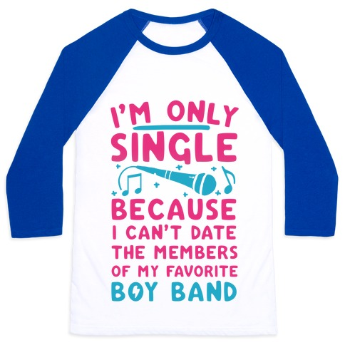 I'm Only Single Because I Can't Date The Members Of My Favorite Boy Band Baseball Tee