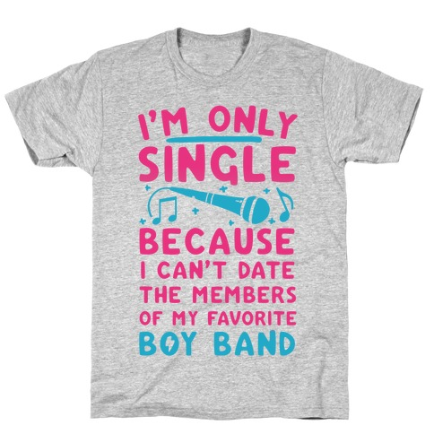 I'm Only Single Because I Can't Date The Members Of My Favorite Boy Band T-Shirt