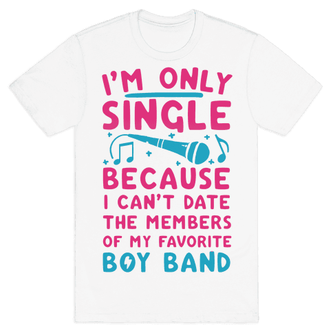 I'm Only Single Because I Can't Date The Members Of My Favorite Boy Band Mens T-Shirt