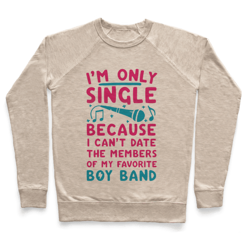 I'm Only Single Because I Can't Date The Members Of My Favorite Boy Band Pullover