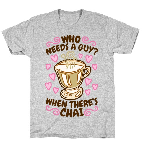 Who Needs A Guy When There's Chai T-Shirt