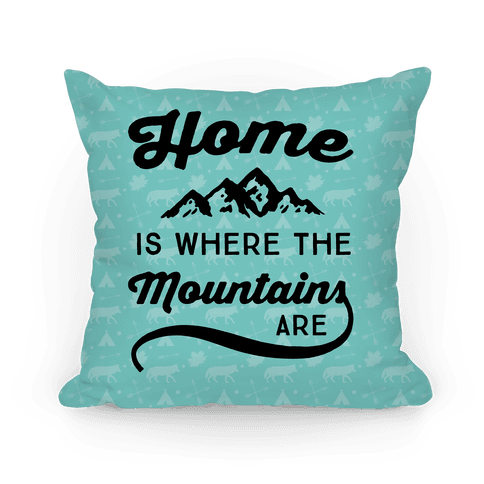 Home Is Where The Mountains Are Pillow