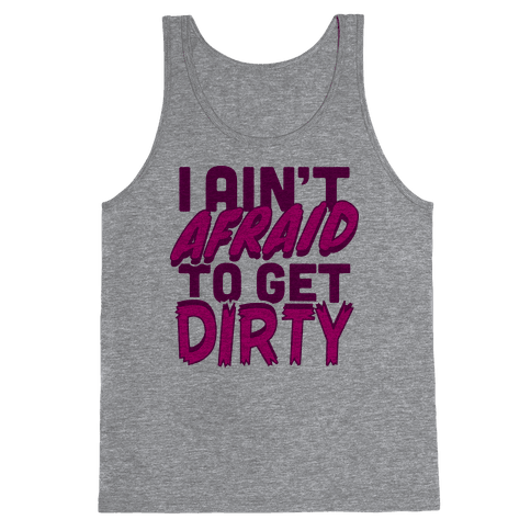 I Ain't Afraid To Get Dirty Tank Top