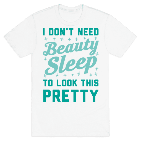 I Don't Need Beauty Sleep To Look This Pretty Mens T-Shirt
