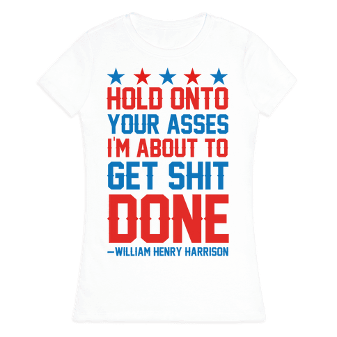 Hold Onto Your Asses I'm About To Get Shit Done -William Henry Harrison Womens T-Shirt