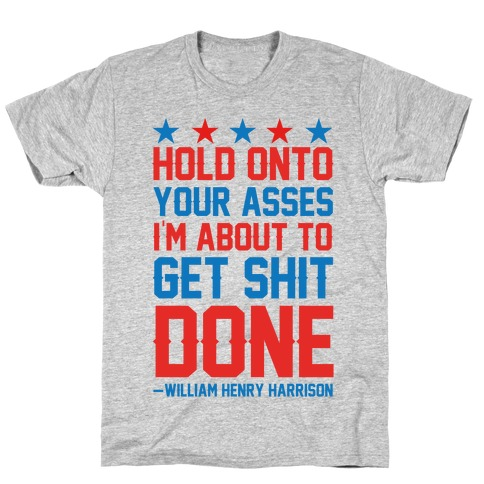 Hold Onto Your Asses I'm About To Get Shit Done -William Henry Harrison T-Shirt