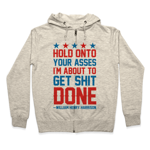 Hold Onto Your Asses I'm About To Get Shit Done -William Henry Harrison Zip Hoodie