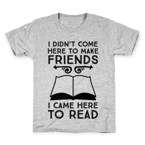 I Didn't Come Here To Make Friends, I Came Here To Read Kids T-Shirt