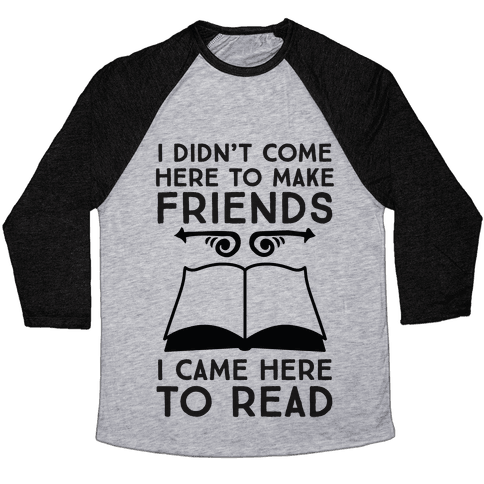 I Didn't Come Here To Make Friends, I Came Here To Read Baseball Tee