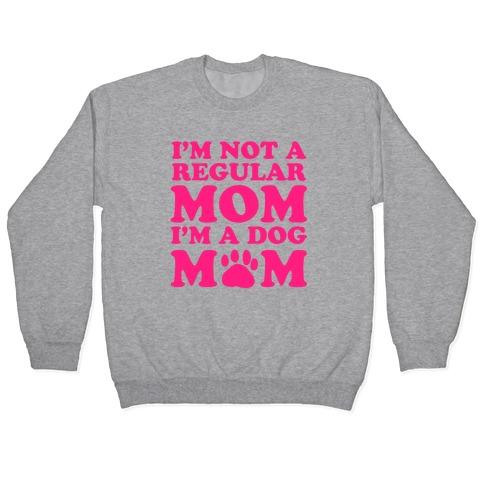 I'm not a Regular Mom I'm a Dog Mom Pullover