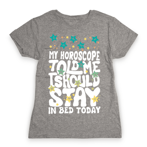 My Horoscope Told Me I Should Stay In Bed Today Womens T-Shirt