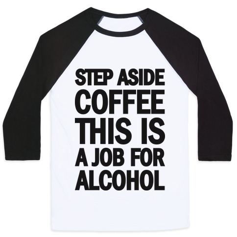 fae1664f9 Step Aside Coffee This Is A Job For Alcohol Baseball Tee | LookHUMAN