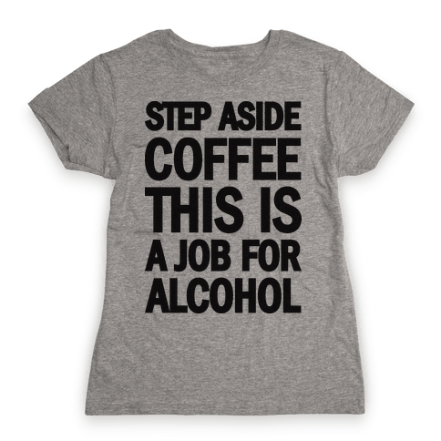 Step Aside Coffee This Is A Job For Alcohol Womens T-Shirt