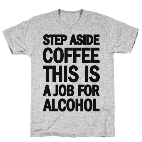 Step Aside Coffee This Is A Job For Alcohol Mens T-Shirt