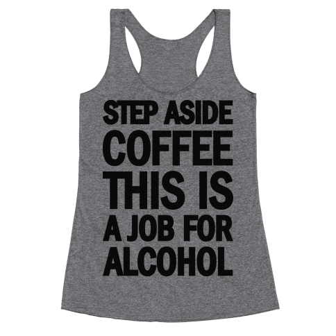 Step Aside Coffee This Is A Job For Alcohol Racerback Tank Top